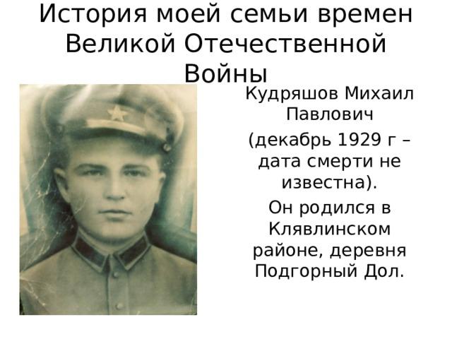 История моей семьи времен Великой Отечественной Войны Кудряшов Михаил Павлович (декабрь 1929 г – дата смерти не известна). Он родился в Клявлинском районе, деревня Подгорный Дол.