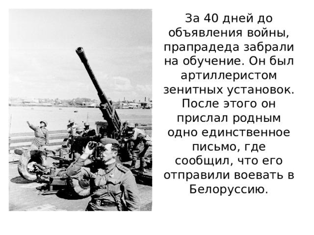 За 40 дней до объявления войны, прапрадеда забрали на обучение. Он был артиллеристом зенитных установок. После этого он прислал родным одно единственное письмо, где сообщил, что его отправили воевать в Белоруссию.