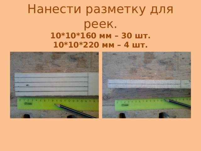 Нанести разметку для реек.  10 * 10 * 160 мм – 30 шт.  10 * 10 * 220 мм – 4 шт.