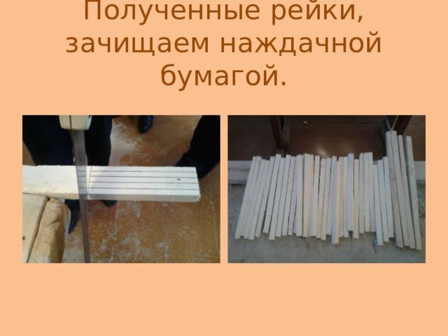 Полученные рейки, зачищаем наждачной бумагой.