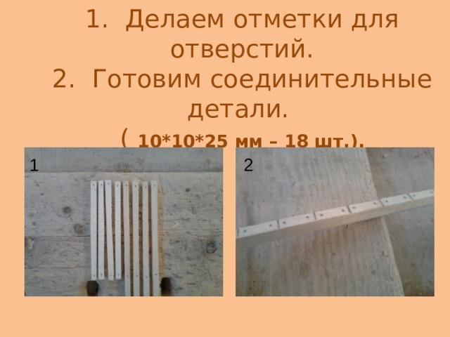 1. Делаем отметки для отверстий.  2. Готовим соединительные детали.  ( 10 *10*25 мм – 18 шт.). 1 2