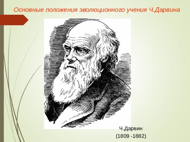 Основные положения эволюционного учения Ч.Дарвина Ч.Дарвин (1809 -1882)
