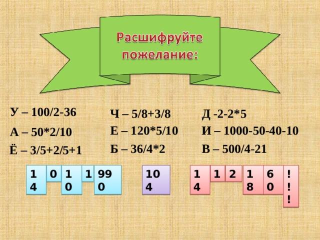 У – 100/2-36 Д -2-2*5 Ч – 5/8+3/8 И – 1000-50-40-10 Е – 120*5/10 А – 50*2/10 В – 500/4-21 Б – 36/4*2 Ё – 3/5+2/5+1 14 60 18 2 1 0 104 990 1 10 14 !!!