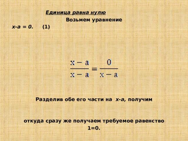 Единица равна нулю Возьмем уравнение х-а = 0. (1)  Разделив обе его части на х-а, получим   откуда сразу же получаем требуемое равенство 1=0.