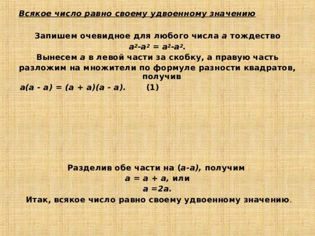 Всякое число равно своему удвоенному значению  Запишем очевидное для любого числа а тождество а 2 -а 2 = а 2 -а 2 . Вынесем а в левой части за скобку, а правую часть разложим на множители по формуле разности квадратов, получив а(а - а) = (а + а)(а - а). (1)  Разделив обе части на ( а-а), получим а = а + а, или а =2а.  Итак, всякое число равно своему удвоенному значению .