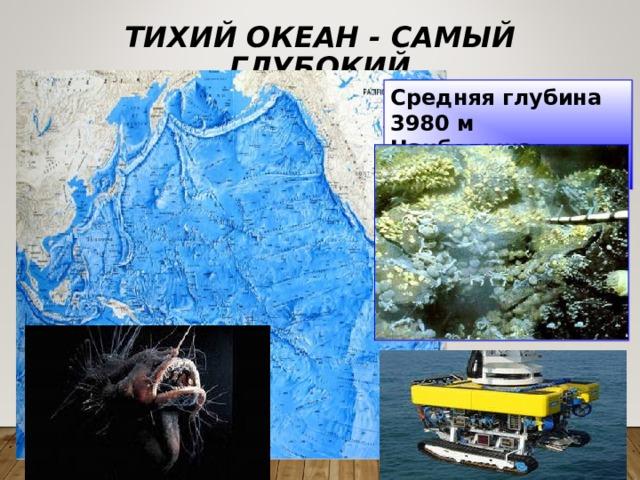 ТИХИЙ ОКЕАН - САМЫЙ ГЛУБОКИЙ Средняя глубина 3980 м Наибольшая – 11022 м Марианская впадина