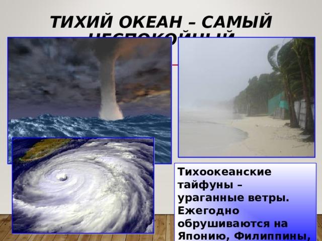 ТИХИЙ ОКЕАН – САМЫЙ НЕСПОКОЙНЫЙ Тихоокеанские тайфуны – ураганные ветры. Ежегодно обрушиваются на Японию, Филиппины, Вьетнам, Китай.