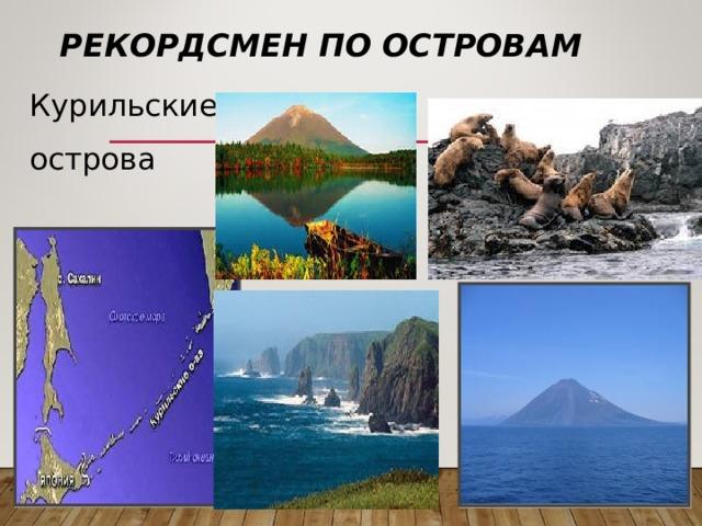 РЕКОРДСМЕН ПО ОСТРОВАМ Курильские острова