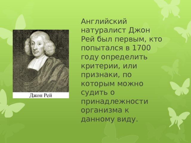 Английский натуралист Джон Рей был первым, кто попытался в 1700 году определить критерии, или признаки, по которым можно судить о принадлежности организма к данному виду.