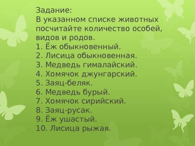 Задание:  В указанном списке животных посчитайте количество особей, видов и родов.  1. Ёж обыкновенный.  2. Лисица обыкновенная.  3. Медведь гималайский.  4. Хомячок джунгарский.  5. Заяц-беляк.  6. Медведь бурый.  7. Хомячок сирийский.  8. Заяц-русак.  9. Ёж ушастый.  10. Лисица рыжая.