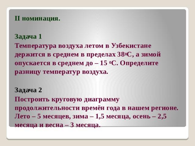 II номинация.  Задача 1 Температура воздуха летом в Узбекистане держится в среднем в пределах 38 0 С, а зимой опускается в среднем до – 15 0 С. Определите разницу температур воздуха. Задача 2 Построить круговую диаграмму продолжительности времён года в нашем регионе. Лето – 5 месяцев, зима – 1,5 месяца, осень – 2,5 месяца и весна – 3 месяца.