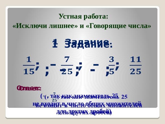 Устная работа: «Исключи лишнее» и «Говорящие числа» 1 Задание.    ; - ; - ;  Ответ:   ( - , так как знаменатель 25  не входит в число общих множителей для других дробей)