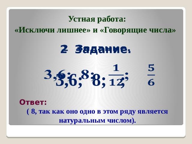Устная работа: «Исключи лишнее» и «Говорящие числа» 2 Задание.     3,6; 8; ;  Ответ: ( 8, так как оно одно в этом ряду является натуральным числом).