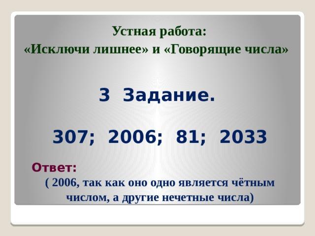 Устная работа: «Исключи лишнее» и «Говорящие числа» 3 Задание.     307; 2006; 81; 2033 Ответ: ( 2006, так как оно одно является чётным числом, а другие нечетные числа)