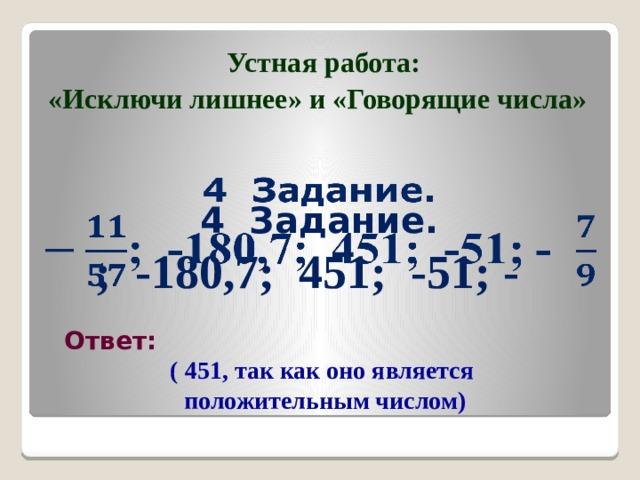 Устная работа: «Исключи лишнее» и «Говорящие числа» 4 Задание.  ; -180,7; 451; -51; -  Ответ: ( 451, так как оно является положительным числом)