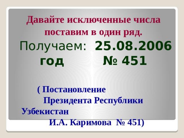 Давайте исключенные числа поставим в один ряд.  Получаем: 25.08.2006 год № 451 ( Постановление Президента Республики Узбекистан И.А. Каримова № 451)