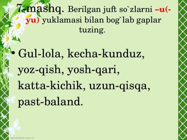 7-mashq. Berilgan juft so`zlarni –u(-yu) yuklamasi bilan bog`lab gaplar tuzing. Gul-lola, kecha-kunduz,  yoz-qish, yosh-qari,  katta-kichik, uzun-qisqa,  past-baland.