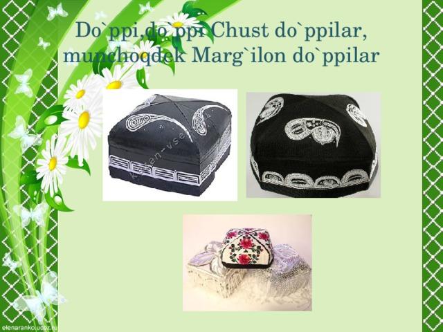 Do`ppi,do`ppi Chust do`ppilar,  munchoqdek Marg`ilon do`ppilar