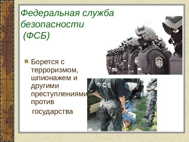 Федеральная служба безопасности  (ФСБ) Борется с терроризмом, шпионажем и другими преступлениями против  государства