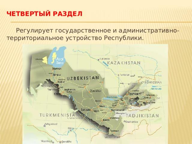 Четвертый раздел  Регулирует государственное и административно- территориальное устройство Республики.
