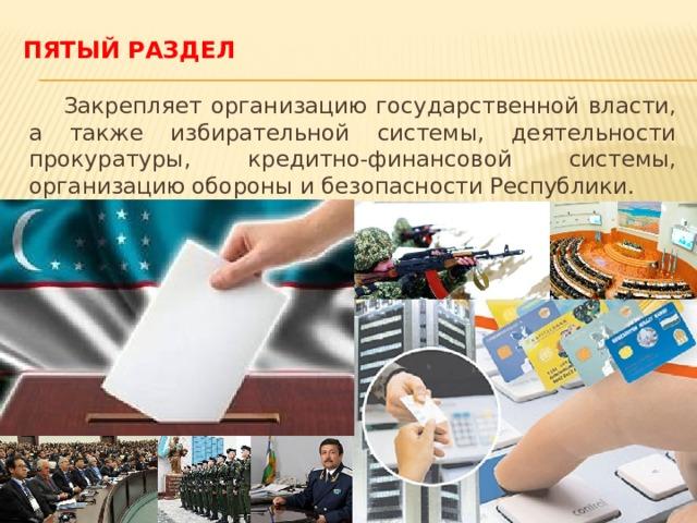 Пятый раздел  Закрепляет организацию государственной власти, а также избирательной системы, деятельности прокуратуры, кредитно-финансовой системы, организацию обороны и безопасности Республики.