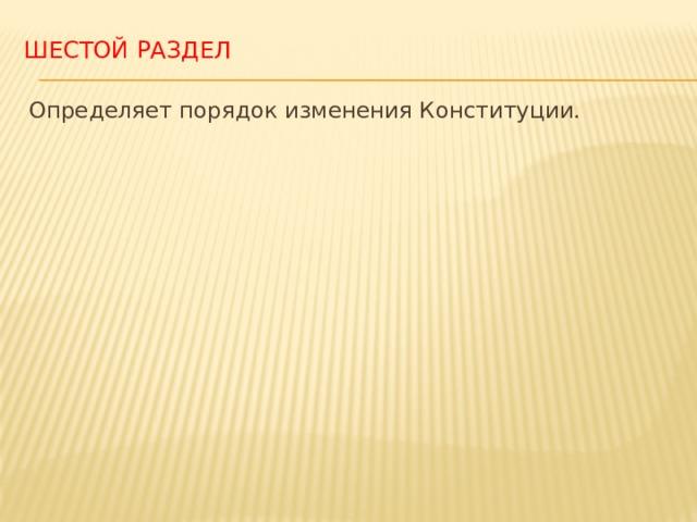 Шестой раздел Определяет порядок изменения Конституции. Структура Конституции Республики Узбекистан свидетельствует о том, что приоритеты ею отдаются человеку, защите его прав и свобод.