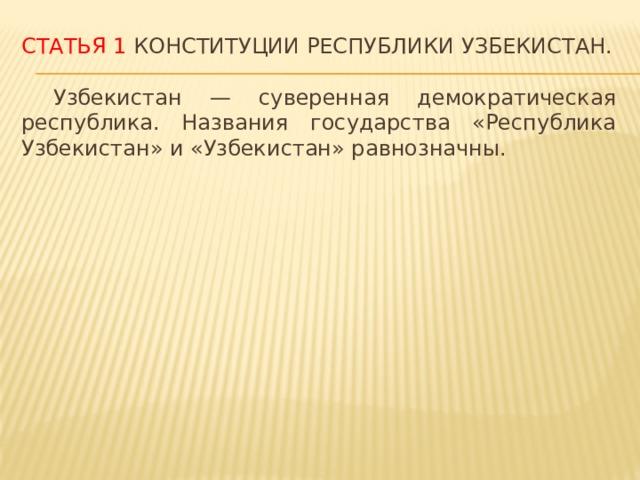 Статья 1 Конституции Республики Узбекистан.  Узбекистан — суверенная демократическая республика. Названия государства «Республика Узбекистан» и «Узбекистан» равнозначны.