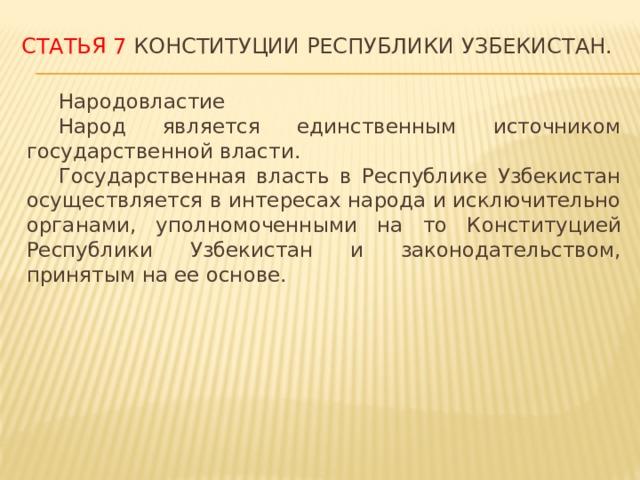 Статья 7 Конституции Республики Узбекистан.  Народовластие  Народ является единственным источником государственной власти.  Государственная власть в Республике Узбекистан осуществляется в интересах народа и исключительно органами, уполномоченными на то Конституцией Республики Узбекистан и законодательством, принятым на ее основе.