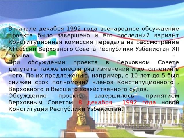 В начале декабря 1992 года всенародное обсуждение проекта было завершено и его последний вариант Конституционная комиссия передала на рассмотрение XI сессии Верховного Совета Республики Узбекистан XII созыва.   При обсуждении проекта в Верховном Совете депутаты также внесли ряд изменений и дополнений в него. По их предложению, например, с 10 лет до 5 был снижен срок полномочий членов Конституционного , Верховного и Высшего хозяйственного судов.   Обсуждение проекта завершилось принятием Верховным Советом 8 декабря 1992 года новой Конституции Республики Узбекистан.