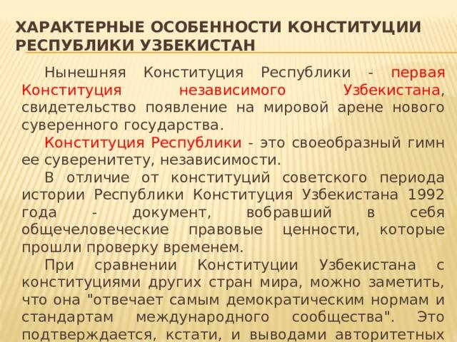 Характерные особенности Конституции Республики Узбекистан   Нынешняя Конституция Республики - первая Конституция независимого Узбекистана , свидетельство появление на мировой арене нового суверенного государства.   Конституция Республики - это своеобразный гимн ее суверенитету, независимости.   В отличие от конституций советского периода истории Республики Конституция Узбекистана 1992 года - документ, вобравший в себя общечеловеческие правовые ценности, которые прошли проверку временем.   При сравнении Конституции Узбекистана с конституциями других стран мира, можно заметить, что она