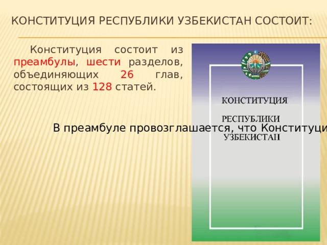 Конституция республики Узбекистан состоит:  Конституция состоит из преамбулы , шести разделов, объединяющих 26 глав, состоящих из 128 статей.  В преамбуле провозглашается, что Конституция Республики Узбекистан выражает волю народа, определяется основная идея, цель, задачи Основного закона.