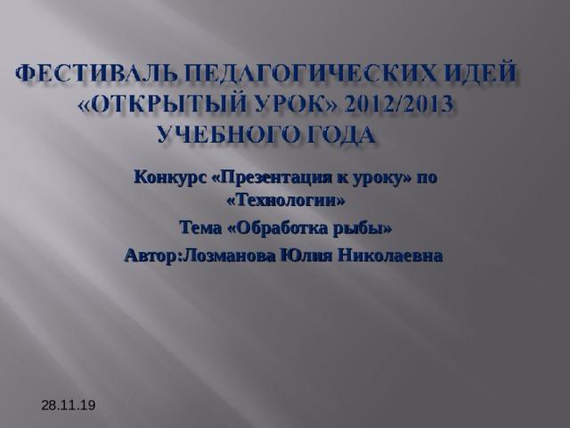 Конкурс «Презентация к уроку» по «Технологии» Тема «Обработка рыбы» Автор:Лозманова Юлия Николаевна  28.11.19