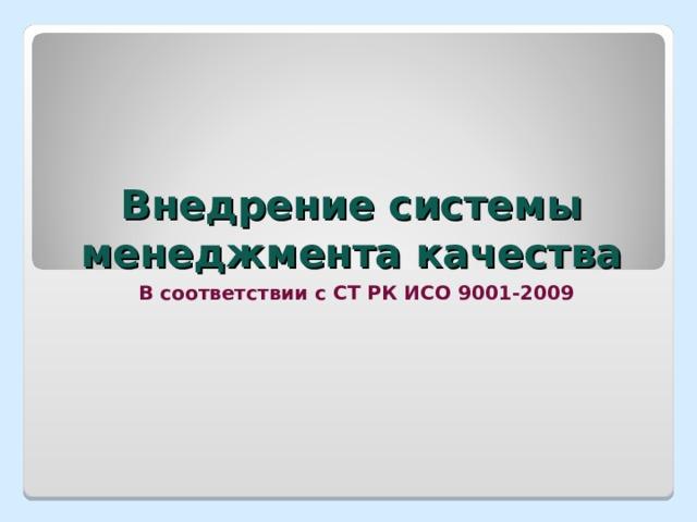 Внедрение системы менеджмента качества В соответствии с СТ РК ИСО 9001-2009