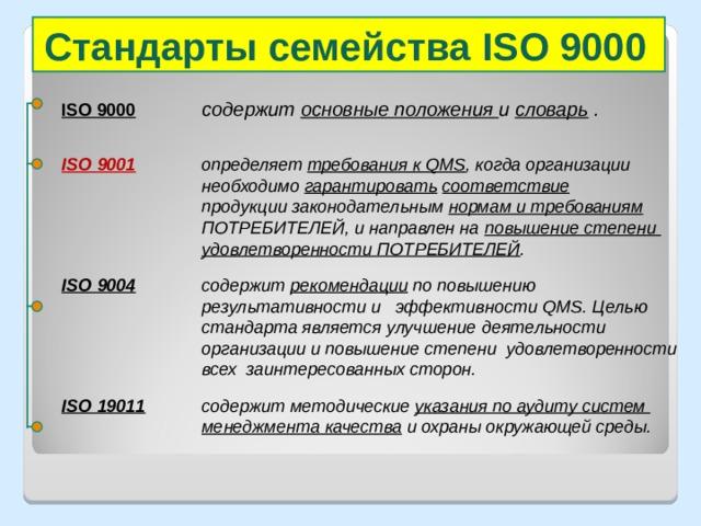 Стандарты семейства ISO 9000 ISO 9000  содержит основные положения и словарь .  ISO 9001  определяет требования к QMS , когда организации    необходимо гарантировать  соответствие      продукции законодательным нормам и требованиям     ПОТРЕБИТЕЛЕЙ, и направлен на повышение степени    удовлетворенности ПОТРЕБИТЕЛЕЙ . ISO 9004  содержит рекомендации по повышению      результативности и эффективности QMS .  Целью    стандарта является улучшение  деятельности     организации и повышение степени удовлетворенности    всех заинтересованных сторон. ISO 19011  содержит методические указания по аудиту систем    менеджмента качества и охраны окружающей среды.