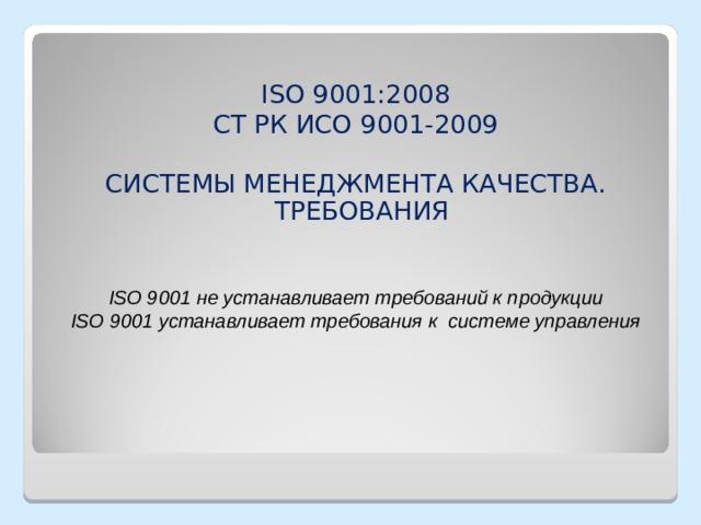 ISO 9001:2008 СТ РК ИСО 9001-2009 СИСТЕМЫ МЕНЕДЖМЕНТА КАЧЕСТВА. ТРЕБОВАНИЯ ISO 9001 не устанавливает требований к продукции ISO 9001 устанавливает требования к системе управления