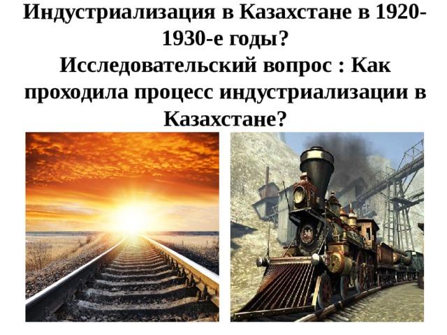 Индустриализация в Казахстане в 1920-1930-е годы?  Исследовательский вопрос : Как проходила процесс индустриализации в Казахстане?