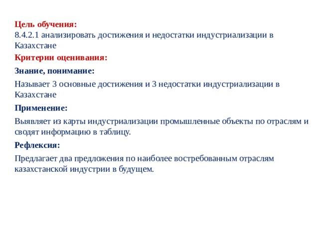 Цель обучения: 8.4.2.1 анализировать достижения и недостатки индустриализации в Казахстане Критерии оценивания: Знание, понимание: Называет 3 основные достижения и 3 недостатки индустриализации в Казахстане Применение: Выявляет из карты индустриализации промышленные объекты по отраслям и сводят информацию в таблицу. Рефлексия: Предлагает два предложения по наиболее востребованным отраслям казахстанской индустрии в будущем.