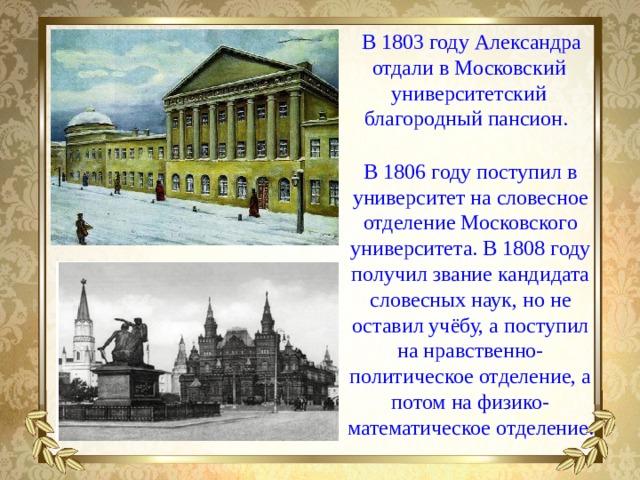 В 1803 году Александра отдали в Московский университетский благородный пансион. В 1806 году поступил в университет на словесное отделение Московского университета. В 1808 году получил звание кандидата словесных наук, но не оставил учёбу, а поступил на нравственно-политическое отделение, а потом на физико-математическое отделение.