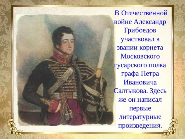 В Отечественной войне Александр Грибоедов участвовал в звании корнета Московского гусарского полка графа Петра Ивановича Салтыкова. Здесь же он написал первые литературные произведения.