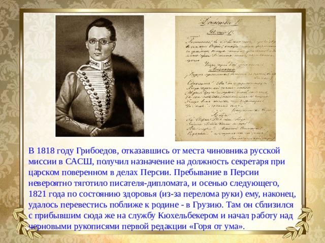 В 1818 году Грибоедов, отказавшись от места чиновника русской миссии в САСШ, получил назначение на должность секретаря при царском поверенном в делах Персии. Пребывание в Персии невероятно тяготило писателя-дипломата, и осенью следующего, 1821 года по состоянию здоровья (из-за перелома руки) ему, наконец, удалось перевестись поближе к родине- в Грузию. Там он сблизился с прибывшим сюда же на службу Кюхельбекером и начал работу над черновыми рукописями первой редакции «Горя от ума».