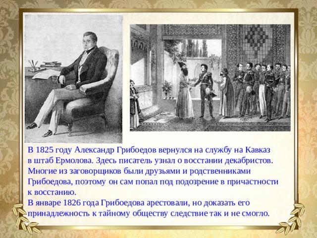 В1825 году Александр Грибоедов вернулся наслужбу наКавказ вштаб Ермолова. Здесь писатель узнал овосстании декабристов. Многие иззаговорщиков были друзьями иродственниками Грибоедова, поэтому онсам попал под подозрение впричастности квосстанию. Вянваре 1826 года Грибоедова арестовали, нодоказать его принадлежность ктайному обществу следствие так инесмогло.