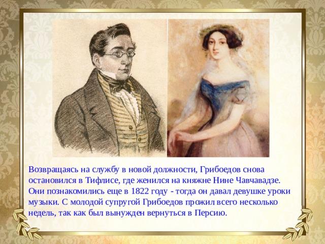 Возвращаясь наслужбу вновой должности, Грибоедов снова остановился вТифлисе, где женился накняжне Нине Чавчавадзе. Они познакомились еще в1822 году- тогда ондавал девушке уроки музыки. Смолодой супругой Грибоедов прожил всего несколько недель, так как был вынужден вернуться вПерсию.