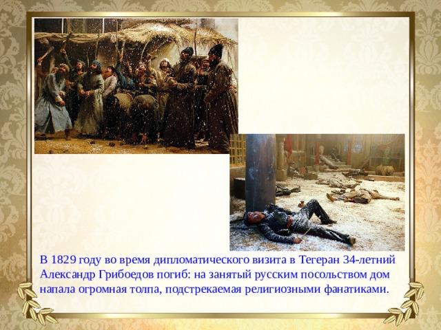 В1829 году вовремя дипломатического визита вТегеран 34-летний Александр Грибоедов погиб: назанятый русским посольством дом напала огромная толпа, подстрекаемая религиозными фанатиками.