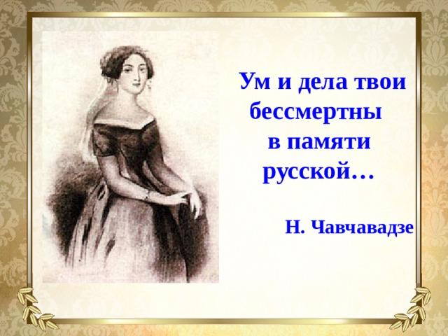 Ум и дела твои бессмертны  в памяти русской…  Н. Чавчавадзе