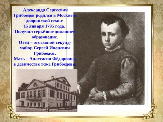 Александр Сергеевич Грибоедов родился в Москве в дворянской семье  15 января 1795 года. Получил серьёзное домашнее образование. Отец – отставной секунд-майор Сергей Иванович Грибоедов. Мать – Анастасия Фёдоровна, в девичестве тоже Грибоедова.