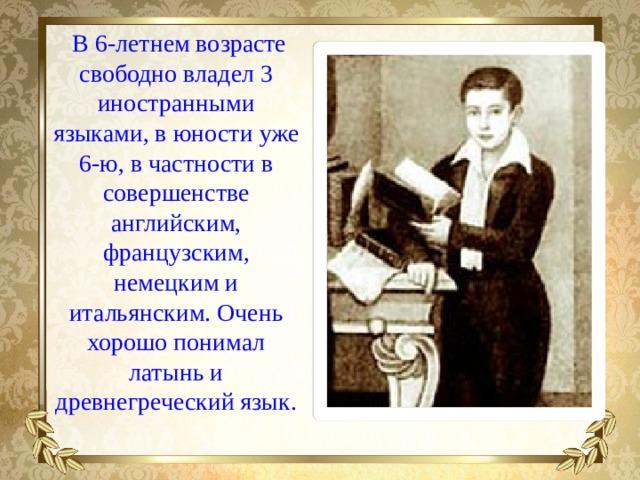 В 6-летнем возрасте свободно владел 3 иностранными языками, в юности уже 6-ю, в частности в совершенстве английским, французским, немецким и итальянским. Очень хорошо понимал латынь и древнегреческий язык.