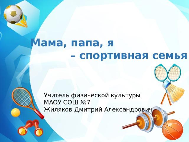 Мама, папа, я – спортивная семья Учитель физической культуры МАОУ СОШ №7 Жиляков Дмитрий Александрович