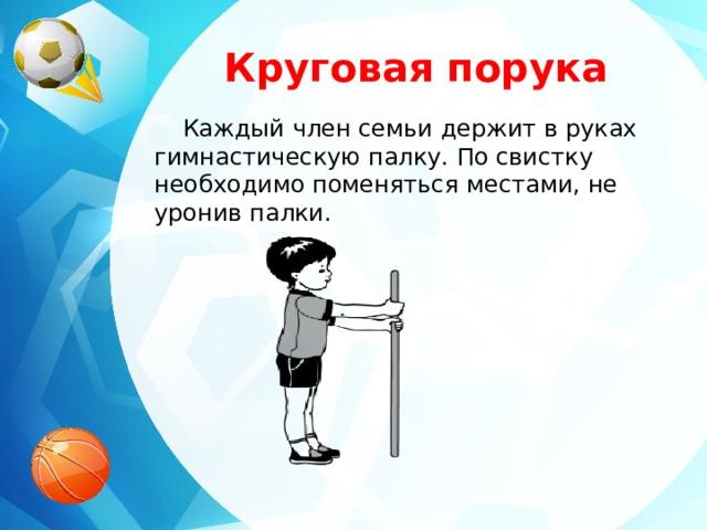 Круговая порука Каждый член семьи держит в руках гимнастическую палку. По свистку необходимо поменяться местами, не уронив палки.