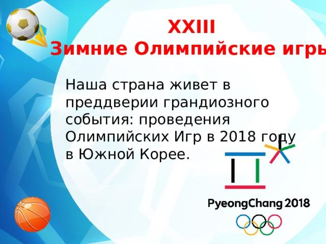 XXIII Зимние Олимпийские игры Наша страна живет в преддверии грандиозного события: проведения Олимпийских Игр в 2018 году в Южной Корее.