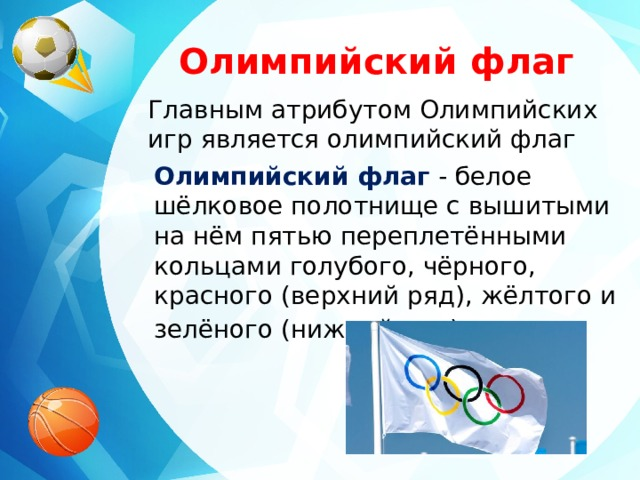 Олимпийский флаг Главным атрибутом Олимпийских игр является олимпийский флаг Олимпийский флаг  - белое шёлковое полотнище с вышитыми на нём пятью переплетёнными кольцами голубого, чёрного, красного (верхний ряд), жёлтого и зелёного (нижний ряд) цветов .